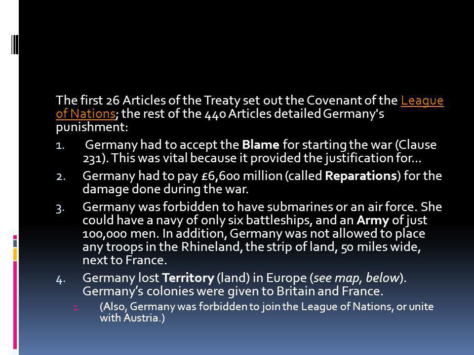 The first 26 Articles of the Treaty set out the Covenant of the League of Nations; the rest of the 440 Articles detailed Germany s punishment:League of Nations 1.