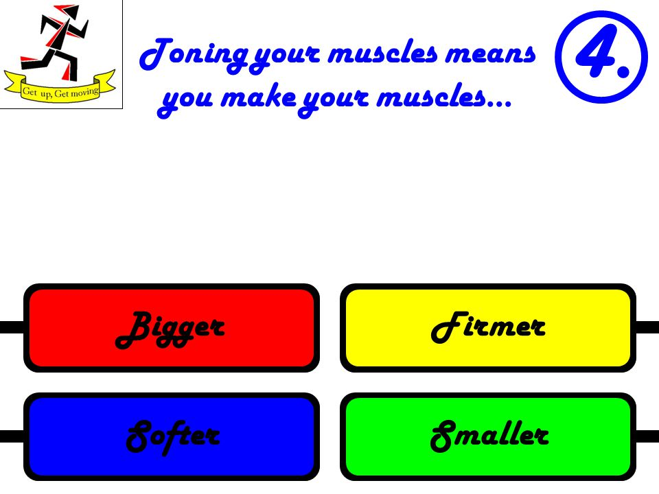 Toning your muscles means you make your muscles… 4. SmallerSofterFirmerBigger