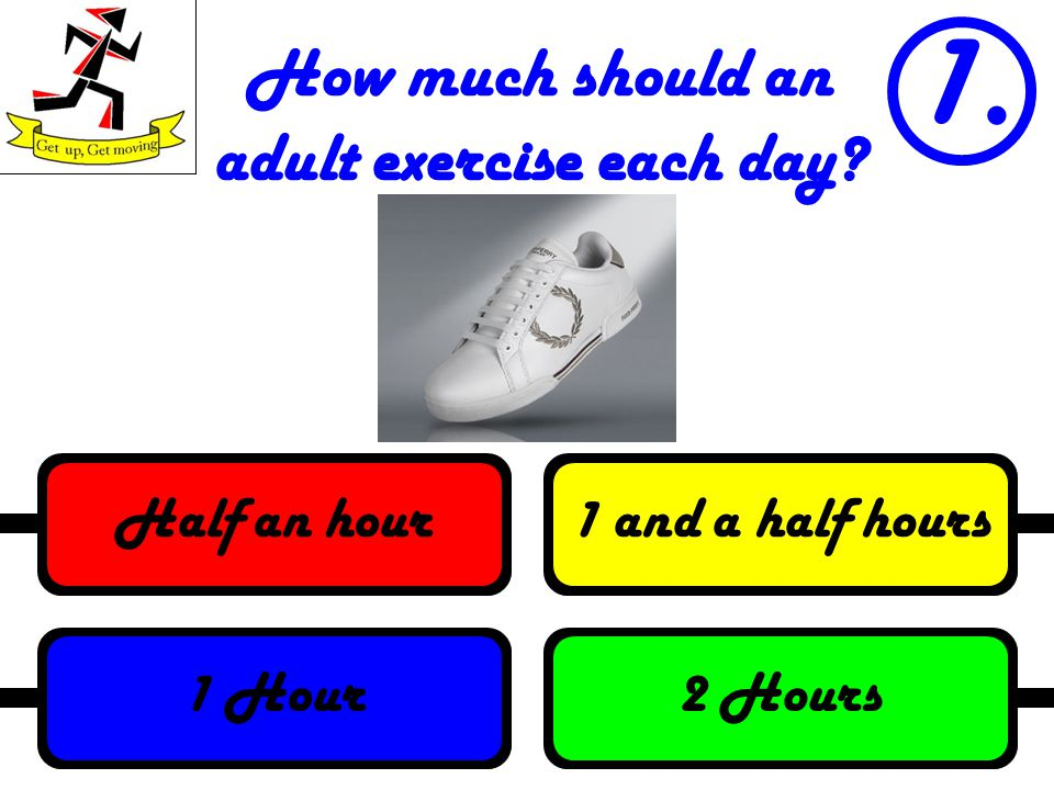 How much should an adult exercise each day? 1. 2 Hours1 Hour1 and a half hoursHalf an hour