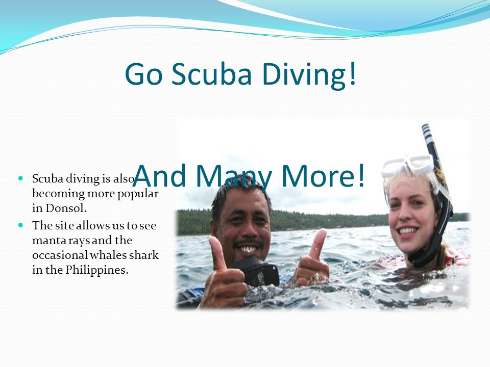 Go Scuba Diving. Scuba diving is also becoming more popular in Donsol.