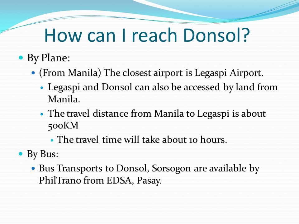 How can I reach Donsol. By Plane: (From Manila) The closest airport is Legaspi Airport.