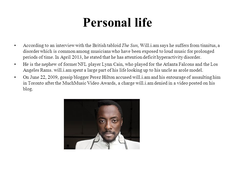 Personal life According to an interview with the British tabloid The Sun, Will.i.am says he suffers from tinnitus, a disorder which is common among musicians who have been exposed to loud music for prolonged periods of time.