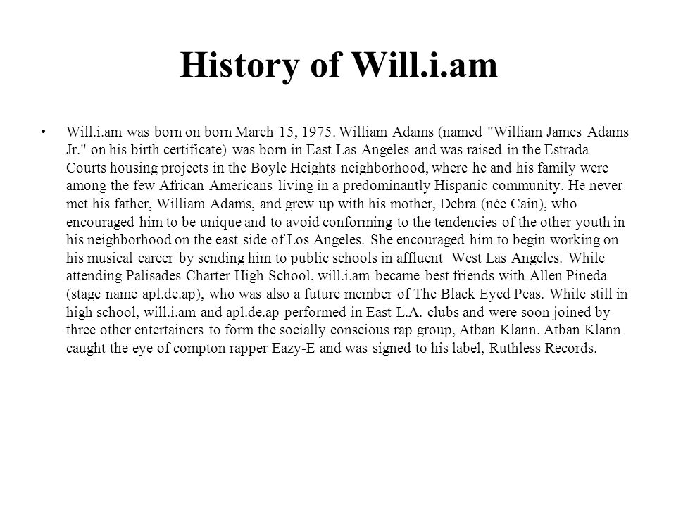 History of Will.i.am Will.i.am was born on born March 15, 1975.