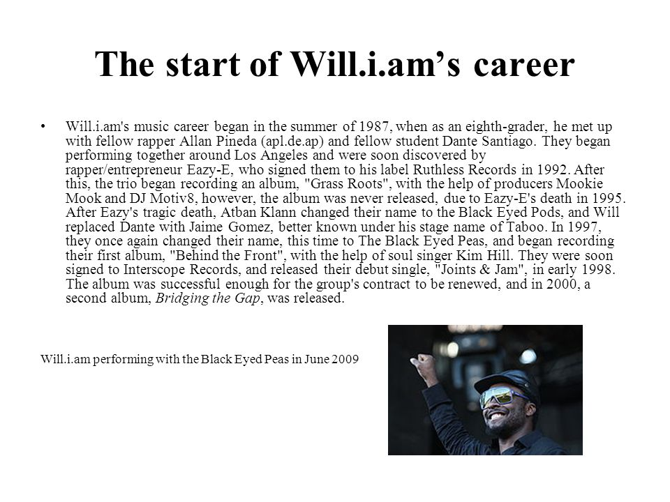 Will.i.am's career William James Adams better known as Will.i.am (pronounced Will I am ), is an American recording artist, songwriter, entrepreneur, voice actor, DJ, record producer, and philanthropist, best known as one of the founding members of the hip hop\pop band, The Black Eyed Peas.