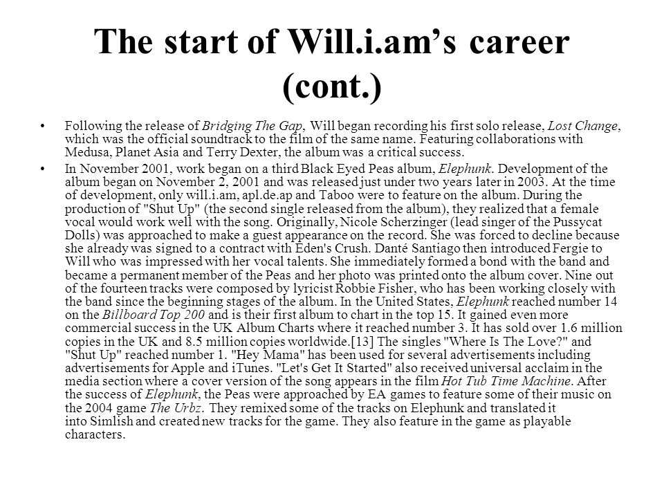 The start of Will.i.am's career (cont.) Following the release of Bridging The Gap, Will began recording his first solo release, Lost Change, which was
