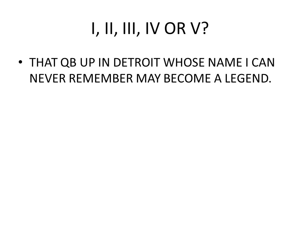 I, II, III, IV OR V? THAT QB UP IN DETROIT WHOSE NAME I CAN NEVER REMEMBER MAY BECOME A LEGEND.