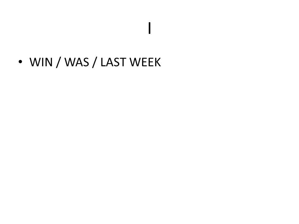 I WIN / WAS / LAST WEEK
