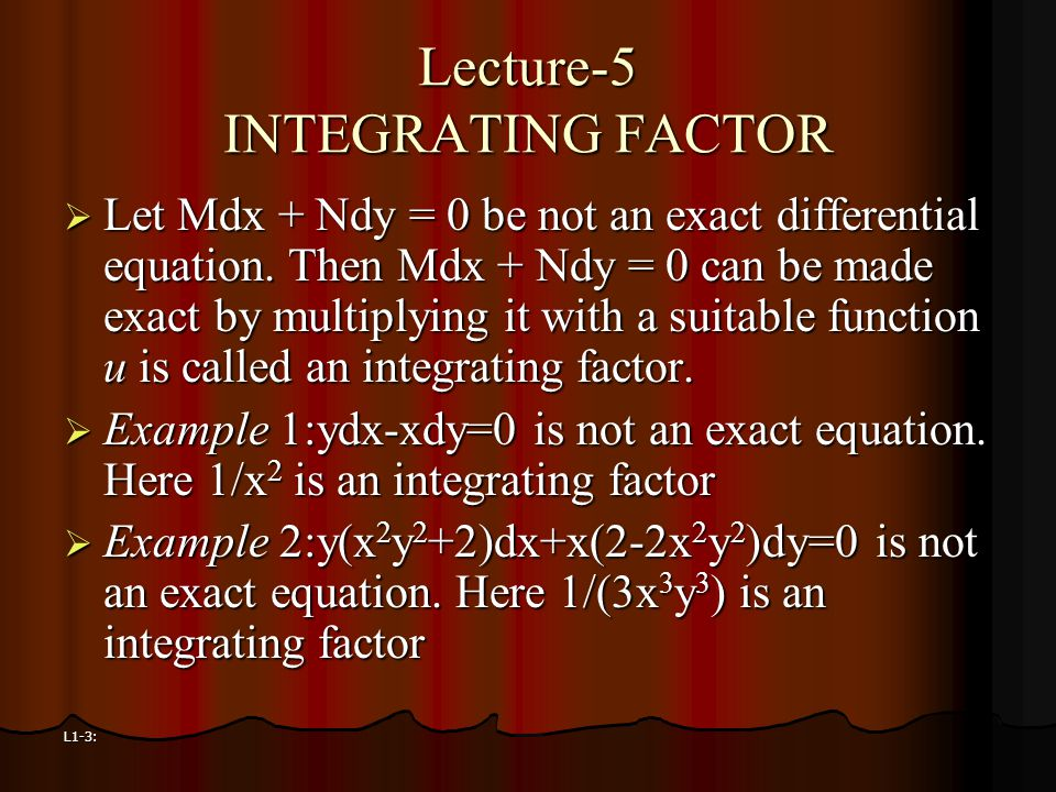 L1-3: Lecture-5 INTEGRATING FACTOR  Let Mdx + Ndy = 0 be not an exact differential equation. Then Mdx + Ndy = 0 can be made exact by multiplying it w