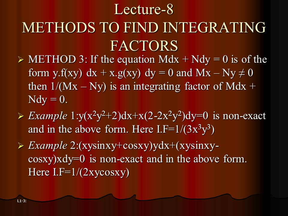 L1-3: Lecture-8 METHODS TO FIND INTEGRATING FACTORS  METHOD 3: If the equation Mdx + Ndy = 0 is of the form y.f(xy) dx + x.g(xy) dy = 0 and Mx – Ny ≠
