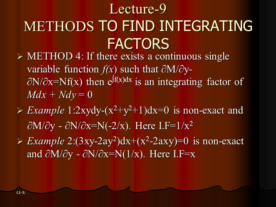 L1-3: Lecture-9 METHODS TO FIND INTEGRATING FACTORS  METHOD 4: If there exists a continuous single variable function f(x) such that ∂M/∂y- ∂N/∂x=Nf(x