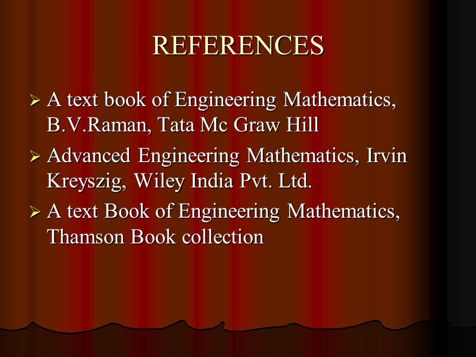 REFERENCES  A text book of Engineering Mathematics, B.V.Raman, Tata Mc Graw Hill  Advanced Engineering Mathematics, Irvin Kreyszig, Wiley India Pvt.