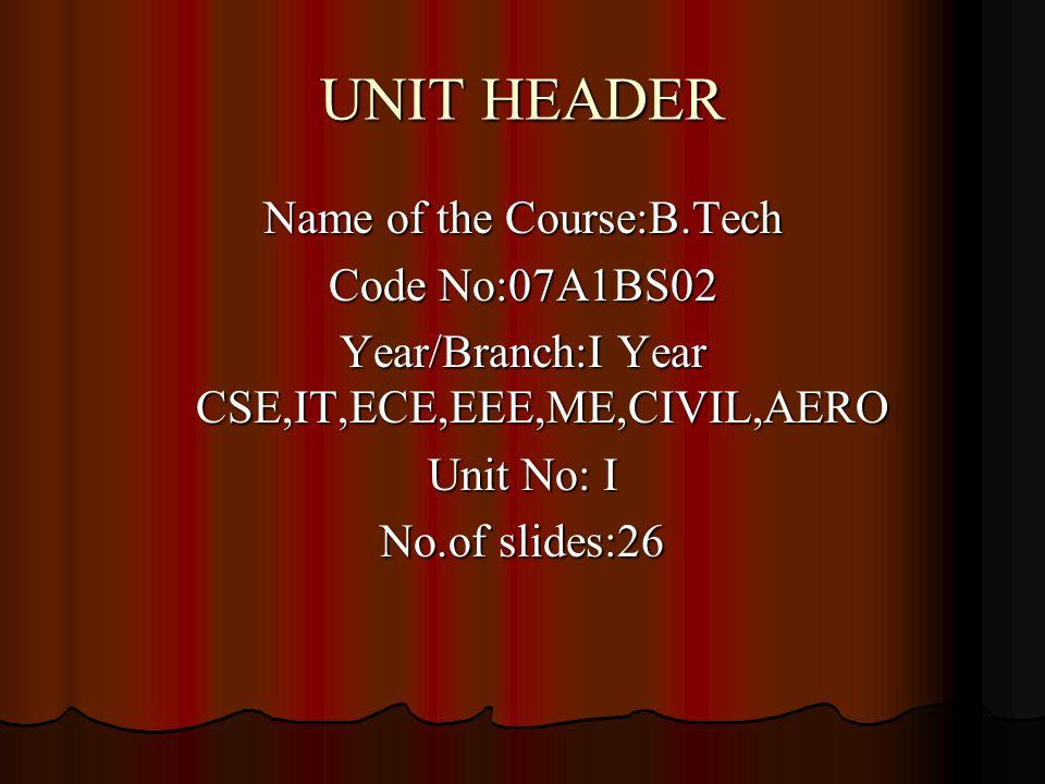 UNIT HEADER Name of the Course:B.Tech Code No:07A1BS02 Year/Branch:I Year CSE,IT,ECE,EEE,ME,CIVIL,AERO Unit No: I No.of slides:26