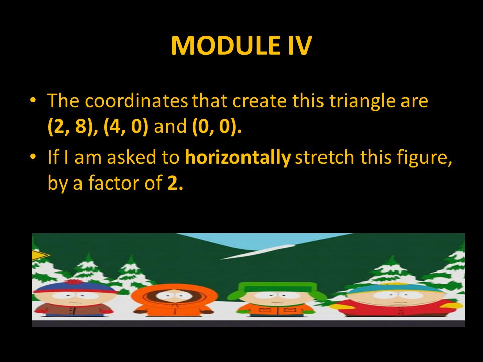 MODULE IV The coordinates that create this triangle are (2, 8), (4, 0) and (0, 0). If I am asked to horizontally stretch this figure, by a factor of 2