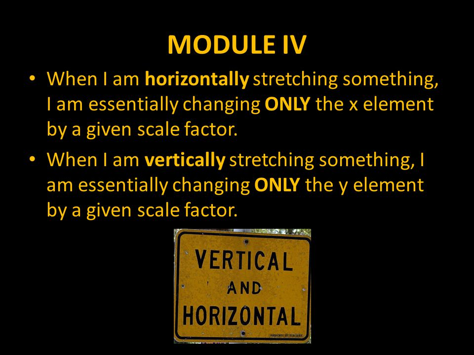 MODULE IV When I am horizontally stretching something, I am essentially changing ONLY the x element by a given scale factor.