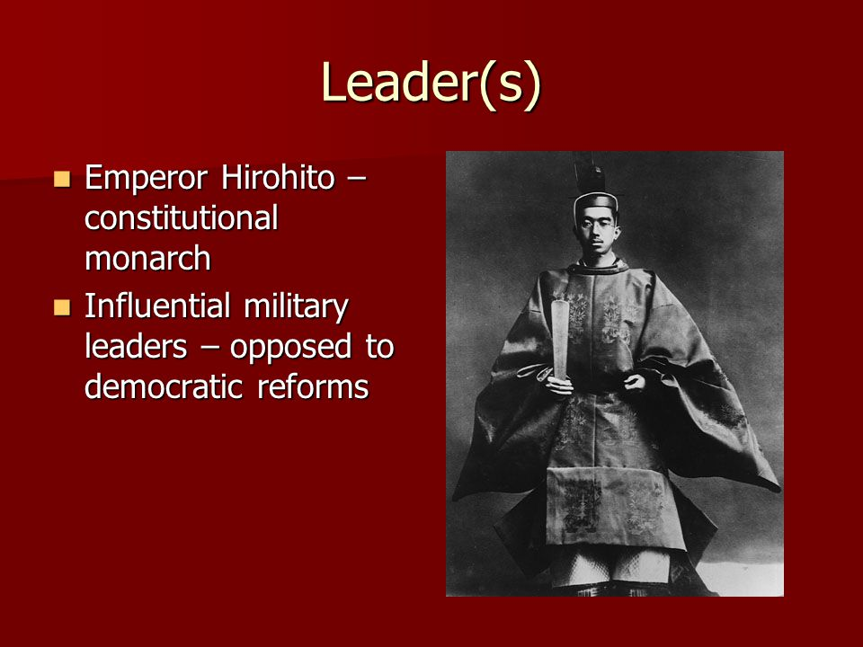 Leader(s) Emperor Hirohito – constitutional monarch Emperor Hirohito – constitutional monarch Influential military leaders – opposed to democratic ref