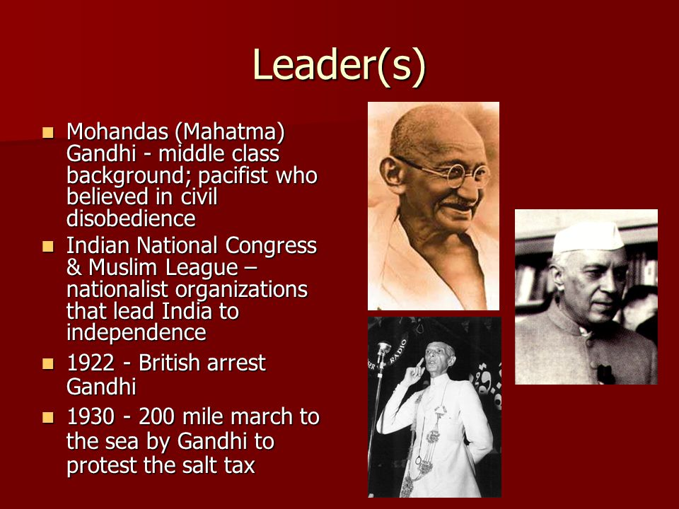 Leader(s) Mohandas (Mahatma) Gandhi - middle class background; pacifist who believed in civil disobedience Mohandas (Mahatma) Gandhi - middle class ba