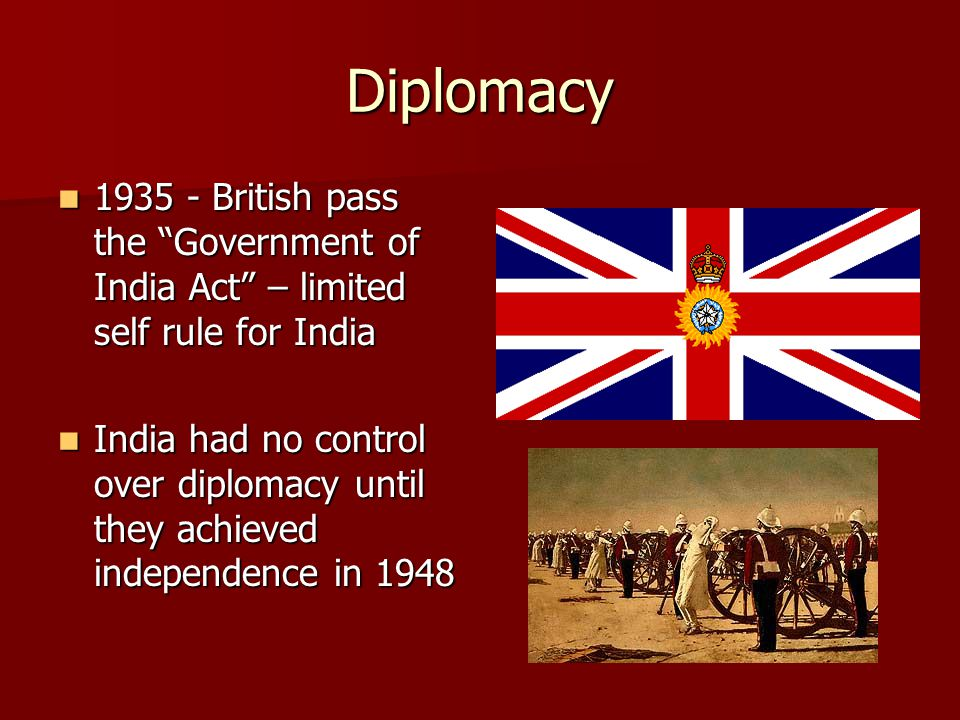 Diplomacy 1935 - British pass the Government of India Act – limited self rule for India 1935 - British pass the Government of India Act – limited self rule for India India had no control over diplomacy until they achieved independence in 1948 India had no control over diplomacy until they achieved independence in 1948