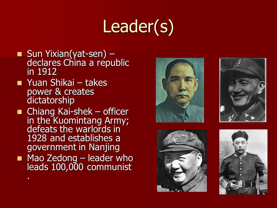Leader(s) Sun Yixian(yat-sen) – declares China a republic in 1912 Sun Yixian(yat-sen) – declares China a republic in 1912 Yuan Shikai – takes power & creates dictatorship Yuan Shikai – takes power & creates dictatorship Chiang Kai-shek – officer in the Kuomintang Army; defeats the warlords in 1928 and establishes a government in Nanjing Chiang Kai-shek – officer in the Kuomintang Army; defeats the warlords in 1928 and establishes a government in Nanjing Mao Zedong – leader who leads 100,000 communist.