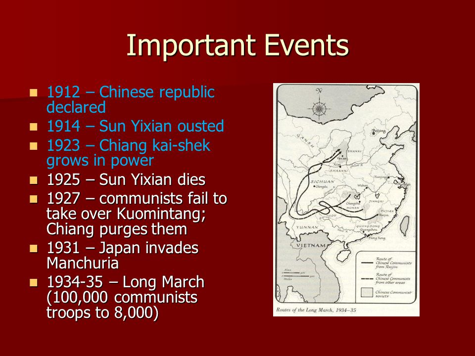 Important Events 1912 – Chinese republic declared 1914 – Sun Yixian ousted 1923 – Chiang kai-shek grows in power 1925 – Sun Yixian dies 1925 – Sun Yixian dies 1927 – communists fail to take over Kuomintang; Chiang purges them 1927 – communists fail to take over Kuomintang; Chiang purges them 1931 – Japan invades Manchuria 1931 – Japan invades Manchuria 1934-35 – Long March (100,000 communists troops to 8,000) 1934-35 – Long March (100,000 communists troops to 8,000)