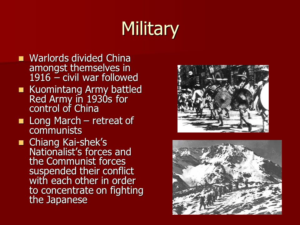 Military Warlords divided China amongst themselves in 1916 – civil war followed Warlords divided China amongst themselves in 1916 – civil war followed Kuomintang Army battled Red Army in 1930s for control of China Kuomintang Army battled Red Army in 1930s for control of China Long March – retreat of communists Long March – retreat of communists Chiang Kai-shek's Nationalist's forces and the Communist forces suspended their conflict with each other in order to concentrate on fighting the Japanese Chiang Kai-shek's Nationalist's forces and the Communist forces suspended their conflict with each other in order to concentrate on fighting the Japanese