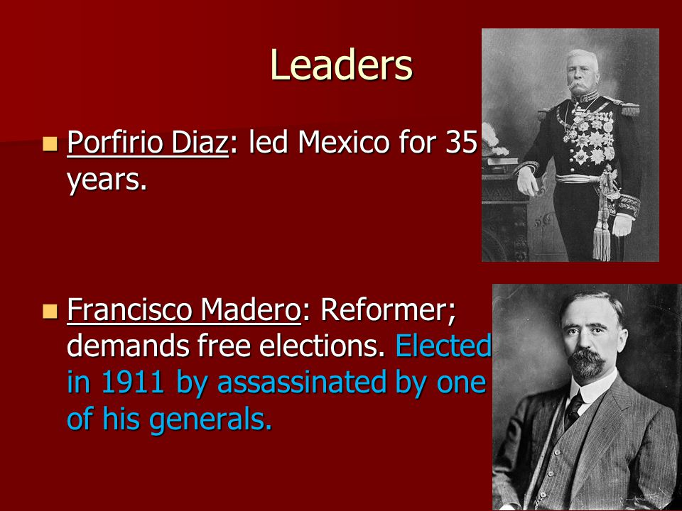 Leaders Porfirio Diaz: led Mexico for 35 years. Porfirio Diaz: led Mexico for 35 years. Francisco Madero: Reformer; demands free elections. Elected in