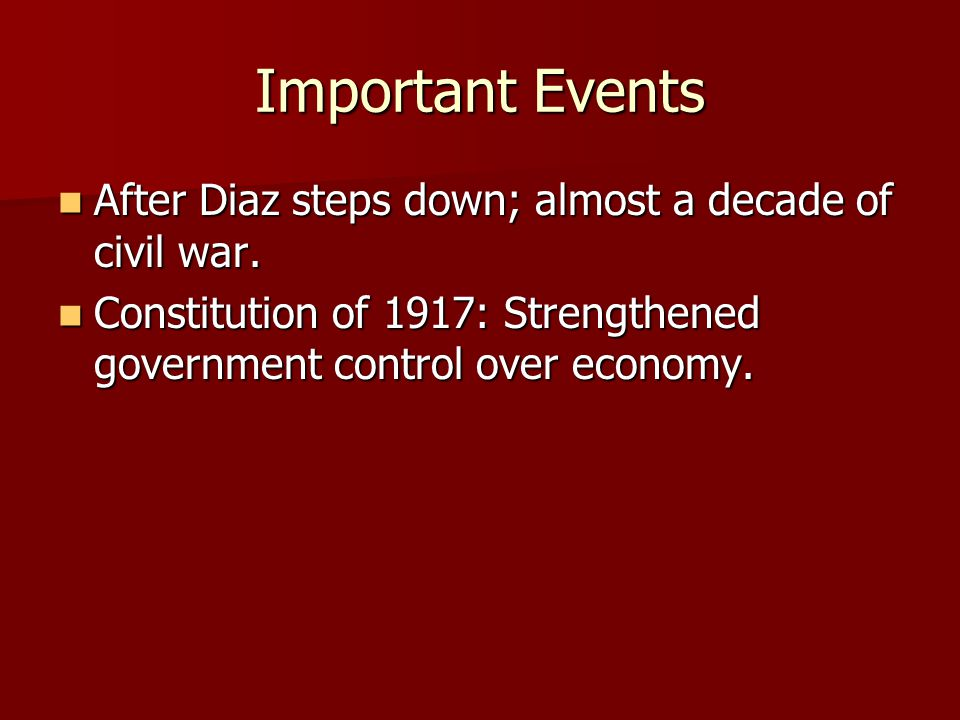 Important Events After Diaz steps down; almost a decade of civil war. After Diaz steps down; almost a decade of civil war. Constitution of 1917: Stren