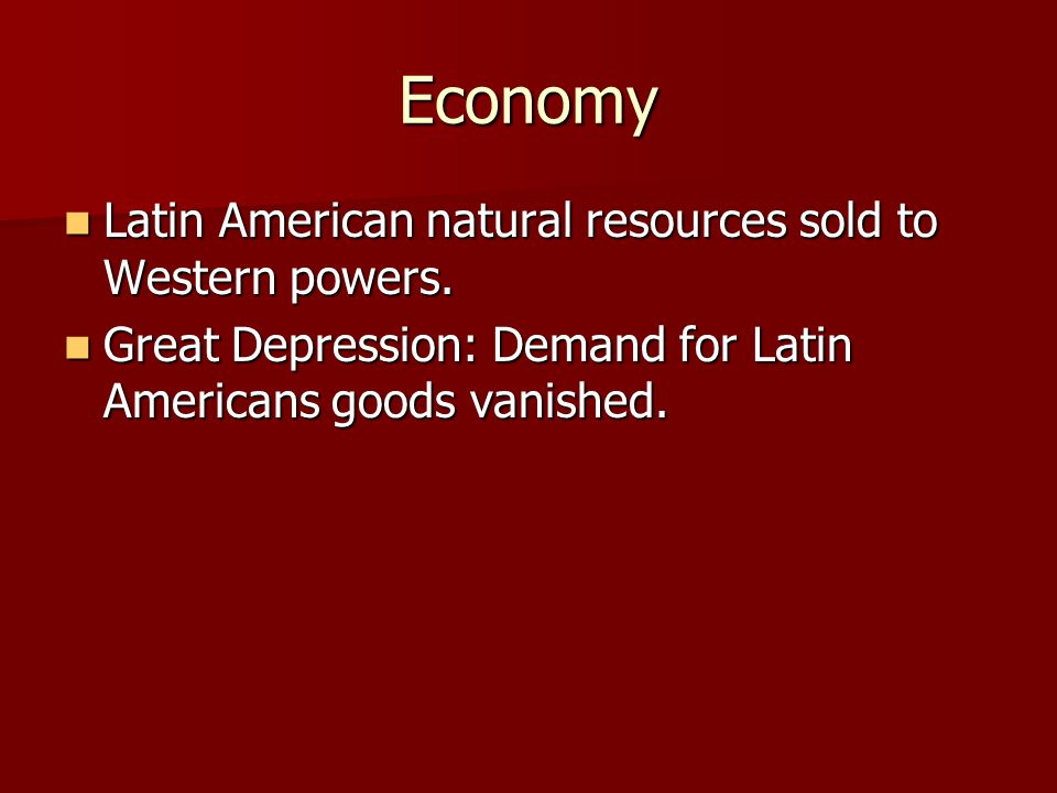 Economy Latin American natural resources sold to Western powers. Latin American natural resources sold to Western powers. Great Depression: Demand for