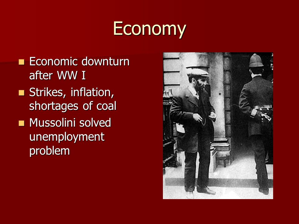 Economy Economic downturn after WW I Economic downturn after WW I Strikes, inflation, shortages of coal Strikes, inflation, shortages of coal Mussolin