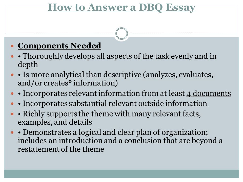 How to Answer a DBQ Essay Components Needed Thoroughly develops all aspects of the task evenly and in depth Is more analytical than descriptive (analy