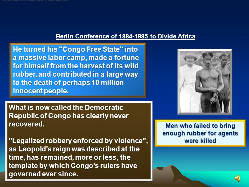 Berlin Conference of 1884-1885 to Divide Africa Of the Europeans who scrambled for control of Africa at the end of the 19th century, Belgium s King Leopold II left arguably the largest and most horrid legacy of all.