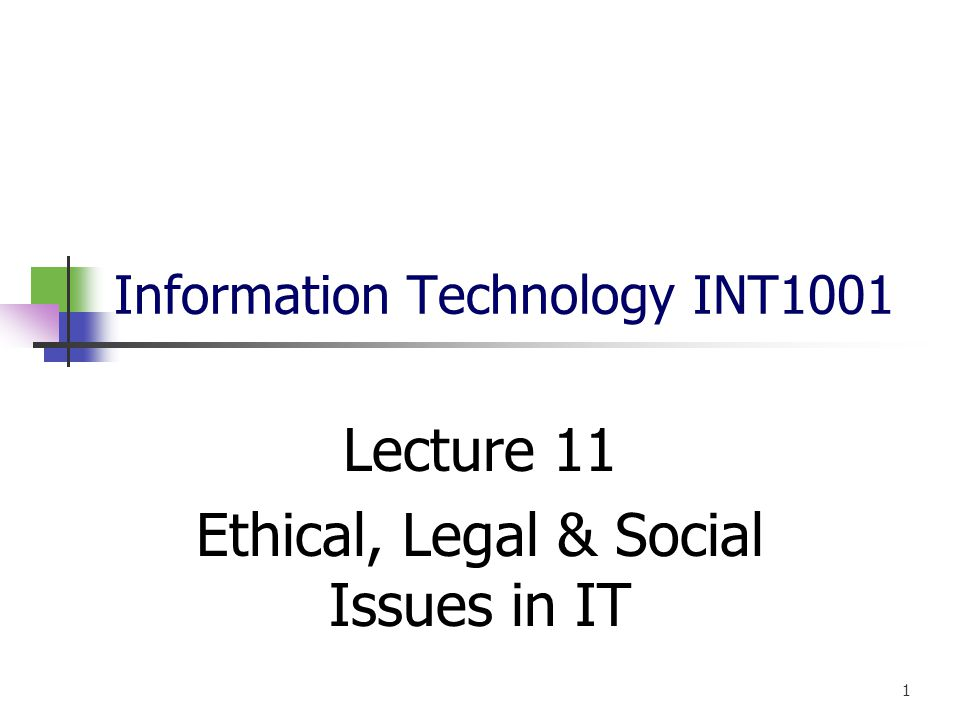 Information Technology INT1001 Lecture 11 Ethical, Legal & Social Issues in IT 1