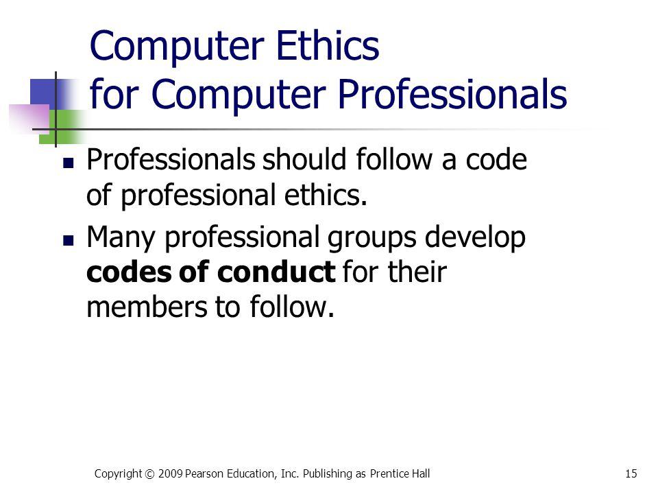 Computer Ethics for Computer Professionals Professionals should follow a code of professional ethics. Many professional groups develop codes of conduc