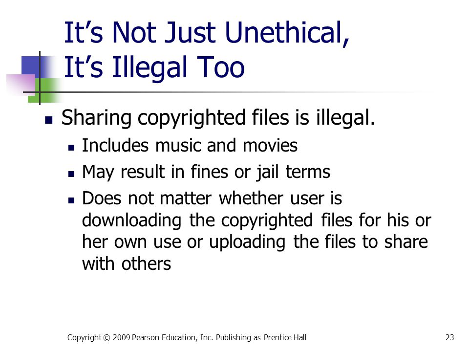 It's Not Just Unethical, It's Illegal Too Sharing copyrighted files is illegal. Includes music and movies May result in fines or jail terms Does not m