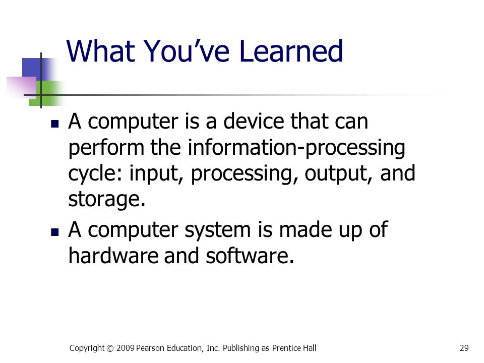 What You've Learned A computer is a device that can perform the information-processing cycle: input, processing, output, and storage. A computer syste