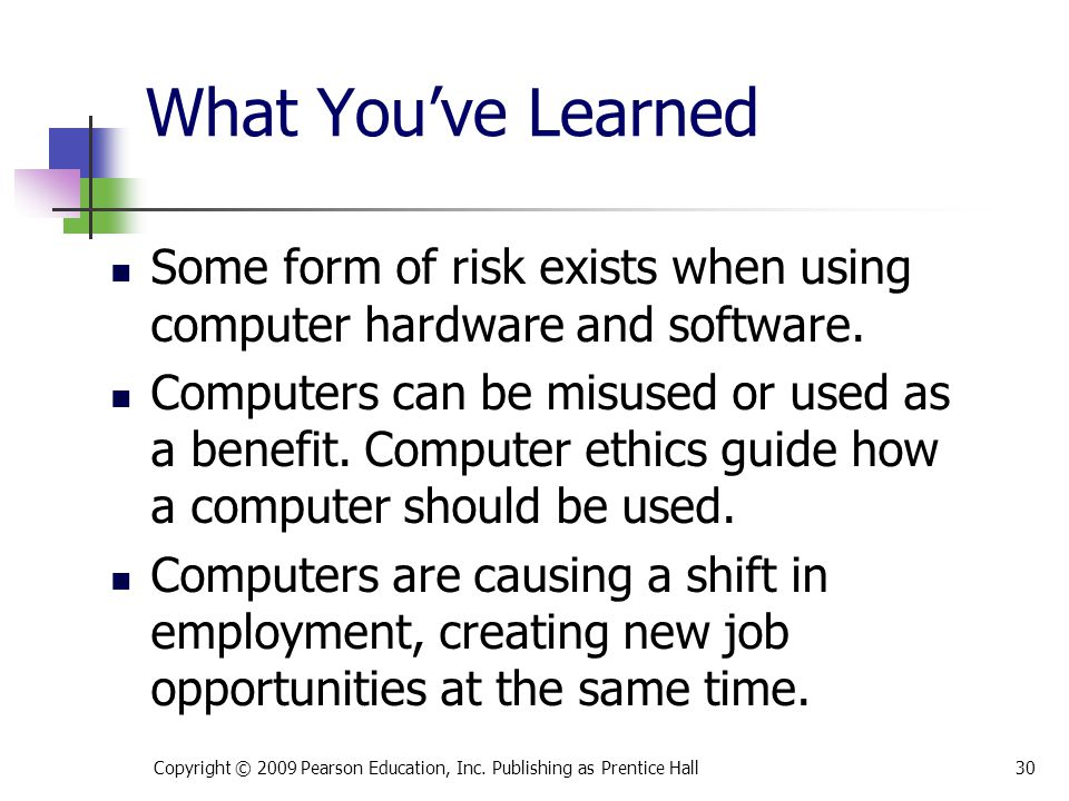 What You've Learned Some form of risk exists when using computer hardware and software. Computers can be misused or used as a benefit. Computer ethics