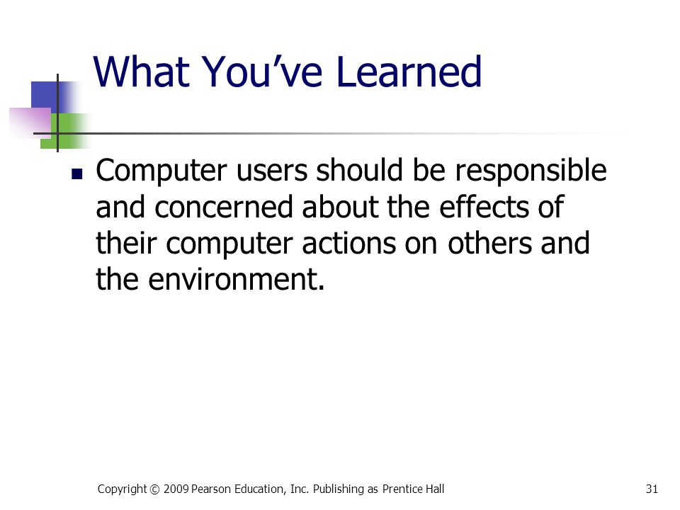 What You've Learned Computer users should be responsible and concerned about the effects of their computer actions on others and the environment. 31Co