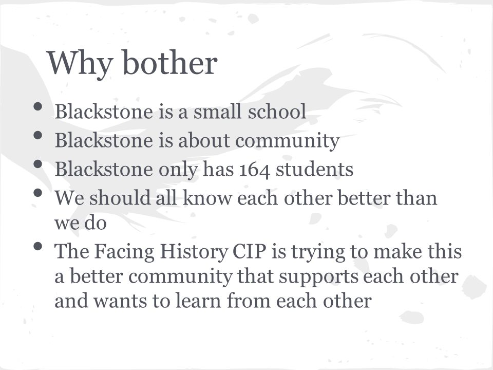 Why bother Blackstone is a small school Blackstone is about community Blackstone only has 164 students We should all know each other better than we do The Facing History CIP is trying to make this a better community that supports each other and wants to learn from each other