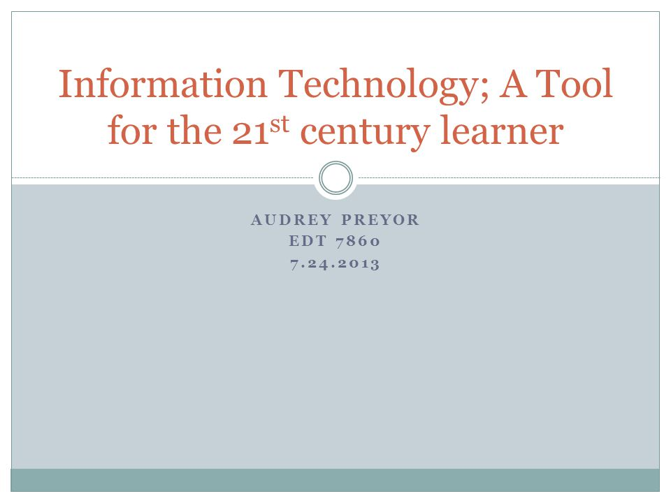 AUDREY PREYOR EDT Information Technology; A Tool for the 21 st century learner