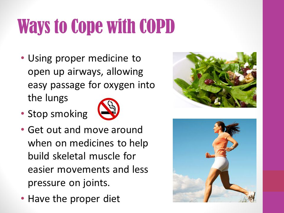 Ways to Cope with COPD Using proper medicine to open up airways, allowing easy passage for oxygen into the lungs Stop smoking Get out and move around when on medicines to help build skeletal muscle for easier movements and less pressure on joints.