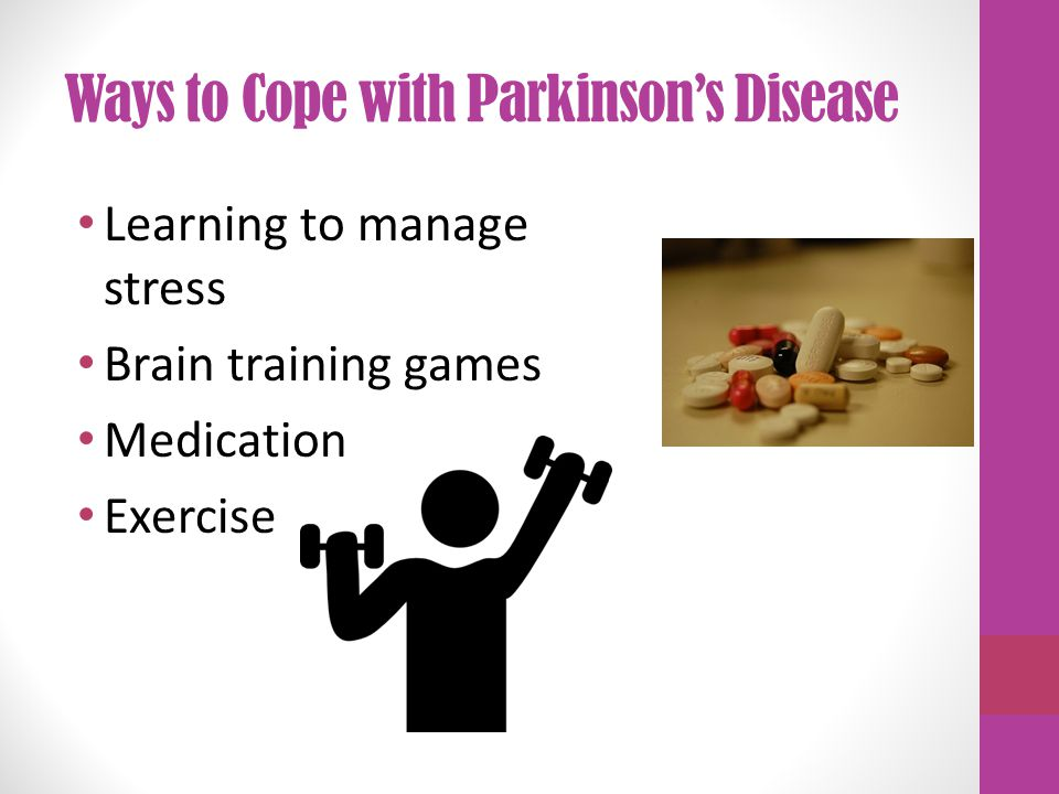 Ways to Cope with Parkinson's Disease Learning to manage stress Brain training games Medication Exercise