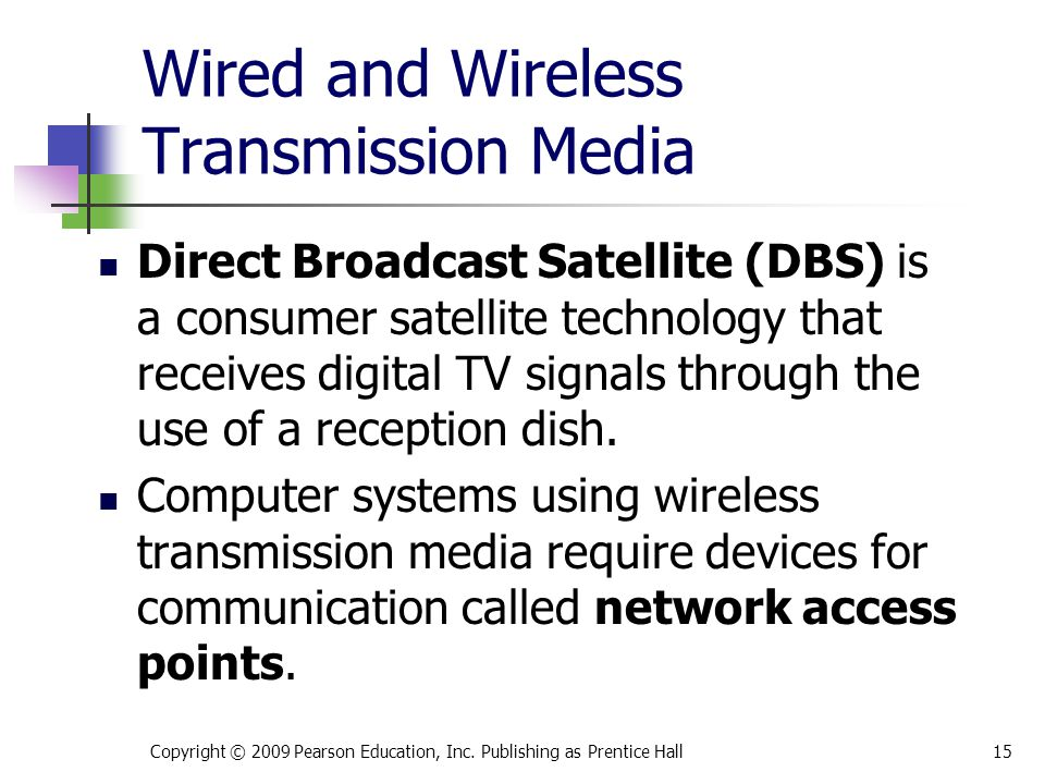 Wired and Wireless Transmission Media Direct Broadcast Satellite (DBS) is a consumer satellite technology that receives digital TV signals through the