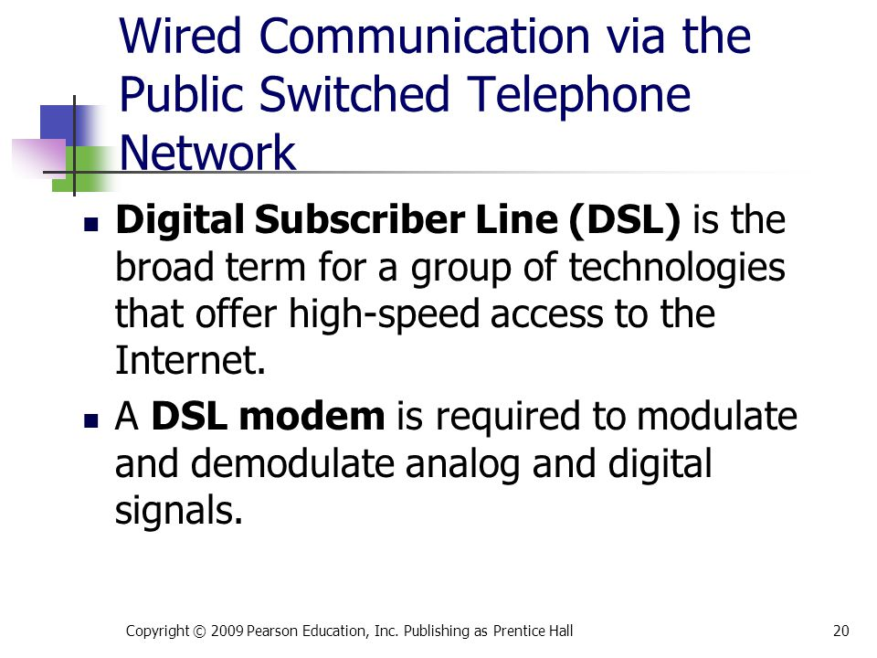 Wired Communication via the Public Switched Telephone Network Digital Subscriber Line (DSL) is the broad term for a group of technologies that offer h