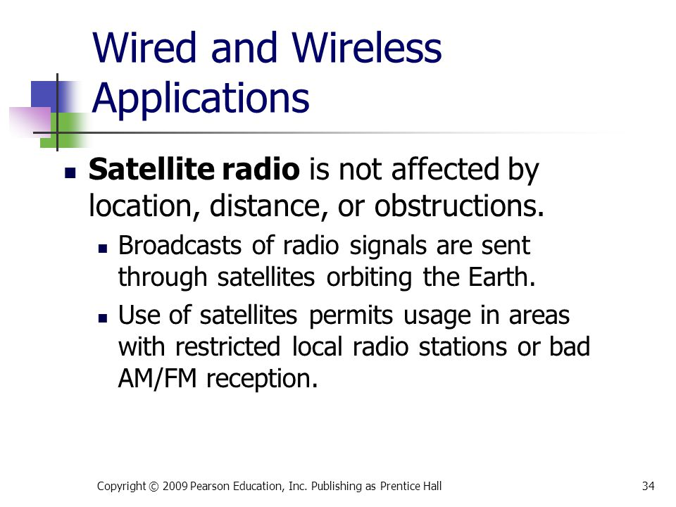 Wired and Wireless Applications Satellite radio is not affected by location, distance, or obstructions. Broadcasts of radio signals are sent through s