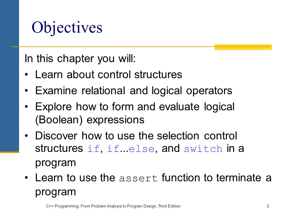 C++ Programming: From Problem Analysis to Program Design, Third Edition2 Objectives In this chapter you will: Learn about control structures Examine r