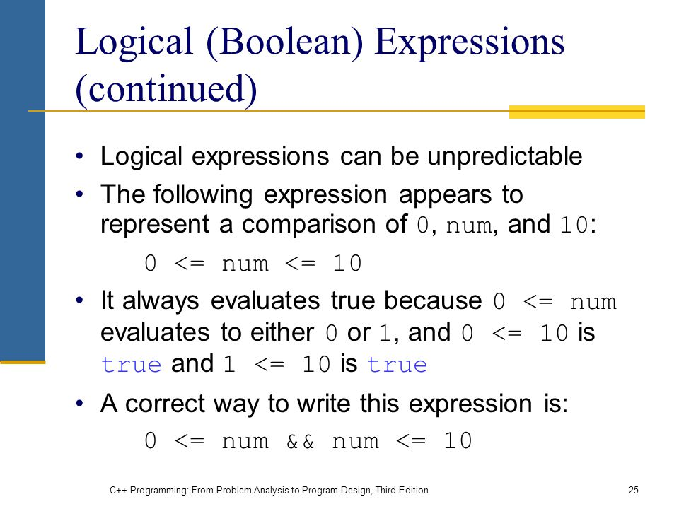 C++ Programming: From Problem Analysis to Program Design, Third Edition25 Logical (Boolean) Expressions (continued) Logical expressions can be unpredi