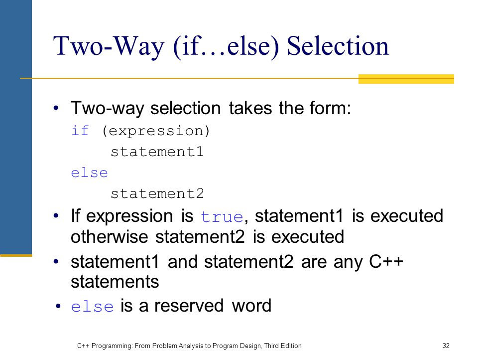 C++ Programming: From Problem Analysis to Program Design, Third Edition32 Two-Way (if…else) Selection Two-way selection takes the form: if (expression