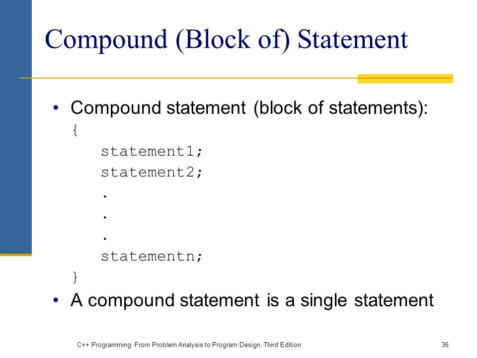 C++ Programming: From Problem Analysis to Program Design, Third Edition36 Compound (Block of) Statement Compound statement (block of statements): { statement1; statement2;.