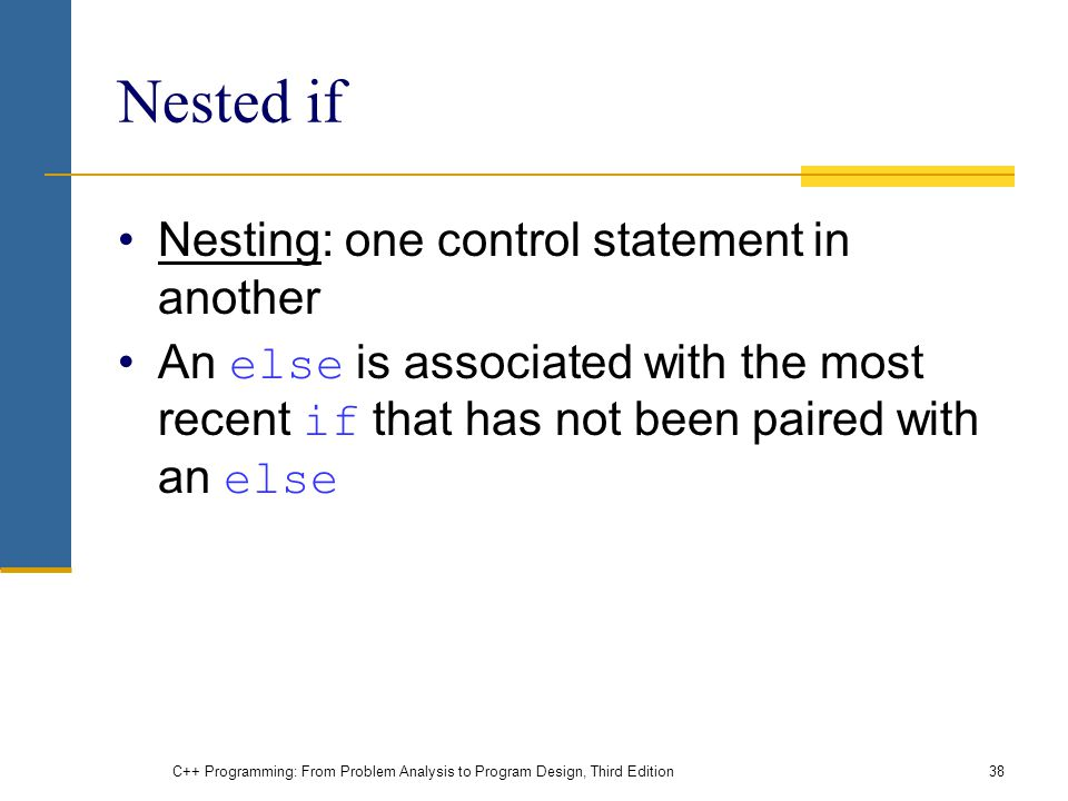 C++ Programming: From Problem Analysis to Program Design, Third Edition38 Nested if Nesting: one control statement in another An else is associated with the most recent if that has not been paired with an else