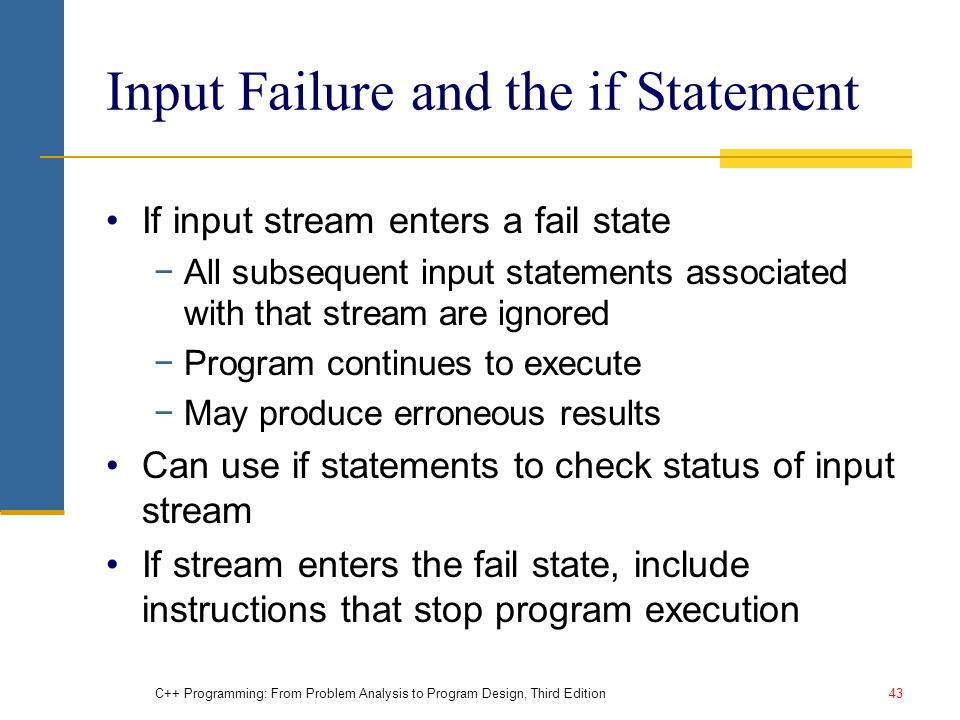 C++ Programming: From Problem Analysis to Program Design, Third Edition43 Input Failure and the if Statement If input stream enters a fail state −All subsequent input statements associated with that stream are ignored −Program continues to execute −May produce erroneous results Can use if statements to check status of input stream If stream enters the fail state, include instructions that stop program execution