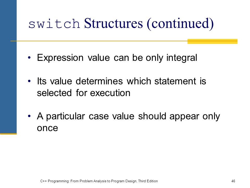 C++ Programming: From Problem Analysis to Program Design, Third Edition46 switch Structures (continued) Expression value can be only integral Its value determines which statement is selected for execution A particular case value should appear only once